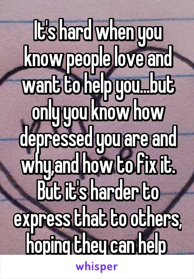 It's hard when you know people love and want to help you...but only you know how depressed you are and why,and how to fix it. But it's harder to express that to others, hoping they can help