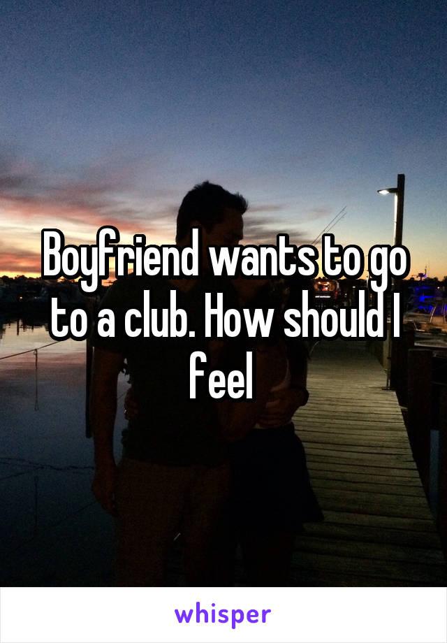 Boyfriend wants to go to a club. How should I feel