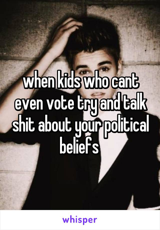 when kids who cant even vote try and talk shit about your political beliefs
