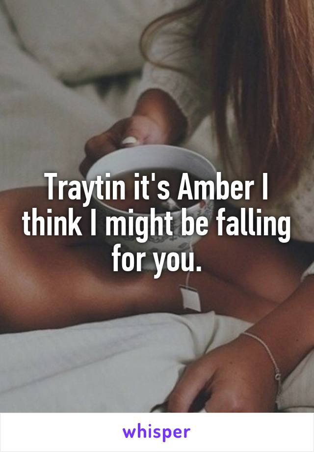 Traytin it's Amber I think I might be falling for you.