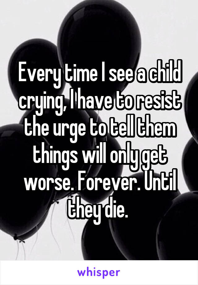 Every time I see a child crying, I have to resist the urge to tell them things will only get worse. Forever. Until they die.