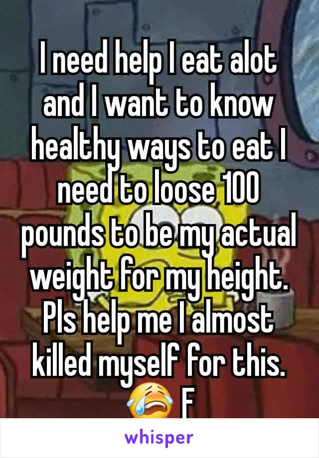 I need help I eat alot and I want to know healthy ways to eat I need to loose 100 pounds to be my actual weight for my height. Pls help me I almost killed myself for this. 😭 F