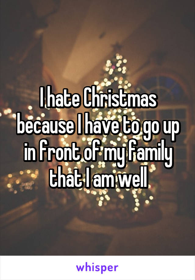 I hate Christmas because I have to go up in front of my family that I am well