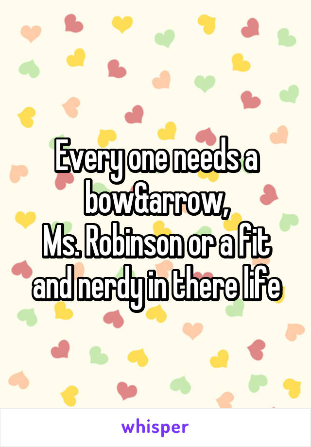 Every one needs a bow&arrow, Ms. Robinson or a fit and nerdy in there life