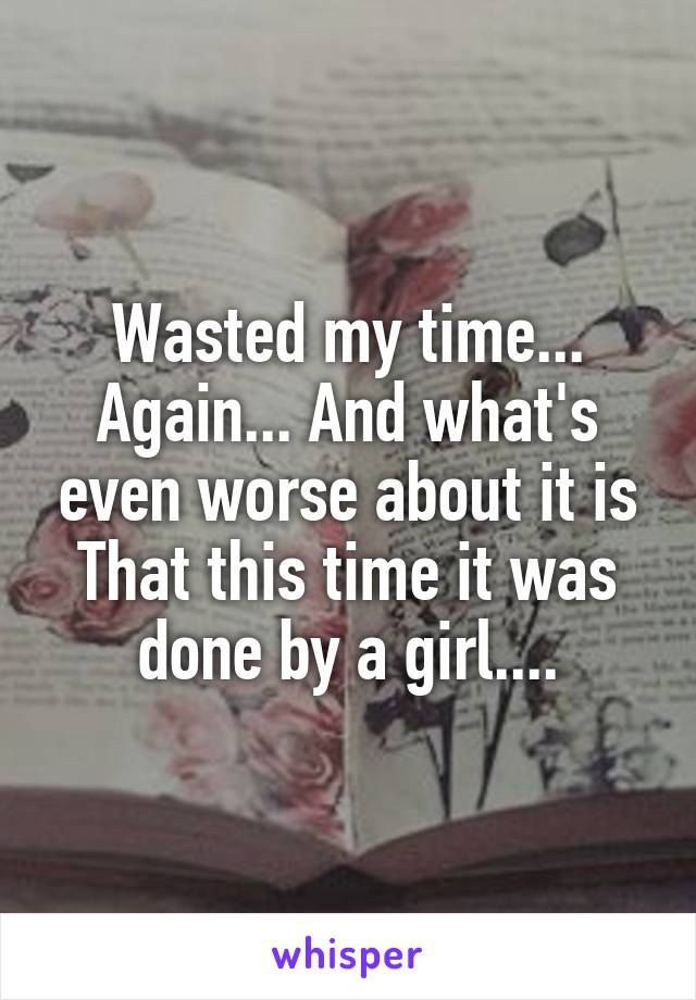 Wasted my time... Again... And what's even worse about it is That this time it was done by a girl....