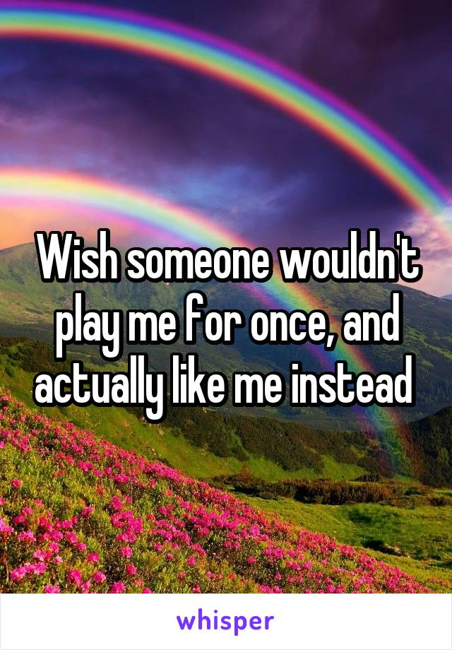 Wish someone wouldn't play me for once, and actually like me instead