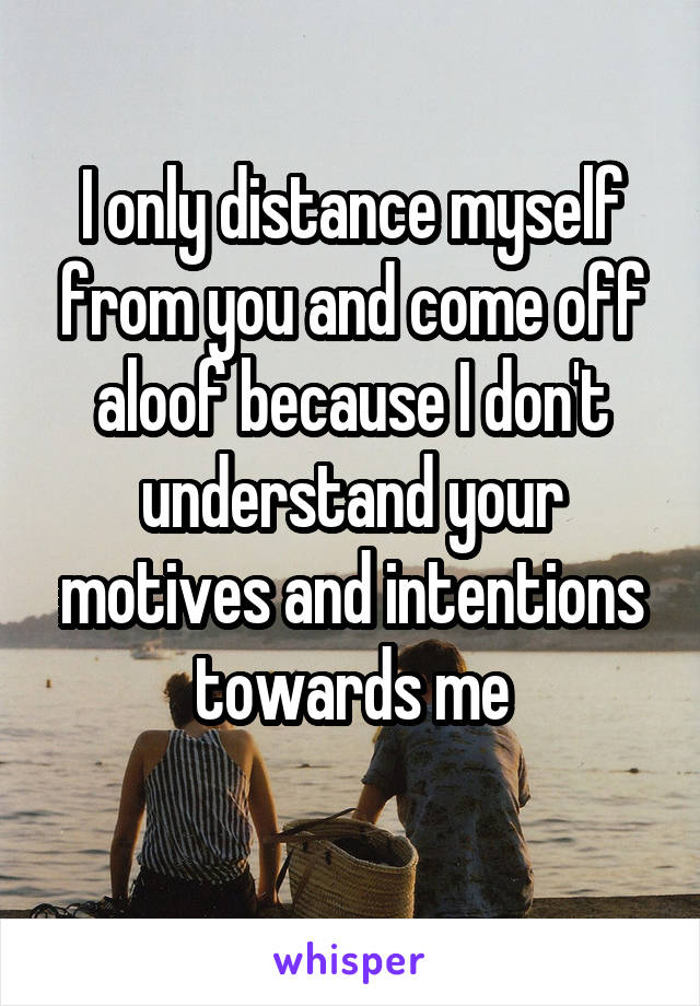 I only distance myself from you and come off aloof because I don't understand your motives and intentions towards me