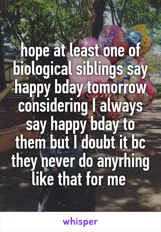 hope at least one of biological siblings say happy bday tomorrow considering I always say happy bday to them but I doubt it bc they never do anyrhing like that for me