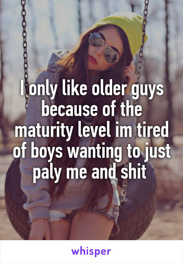 I only like older guys because of the maturity level im tired of boys wanting to just paly me and shit