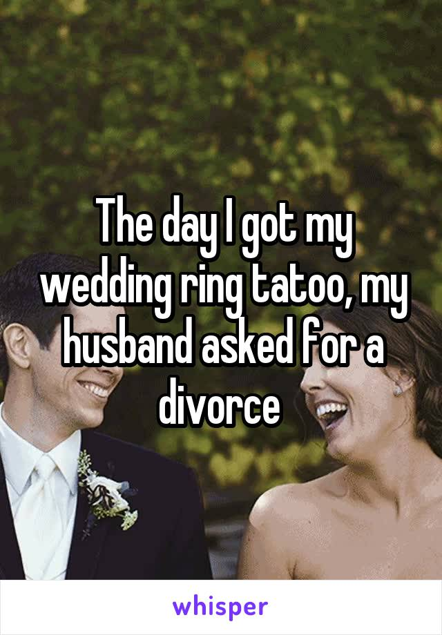 The day I got my wedding ring tatoo, my husband asked for a divorce