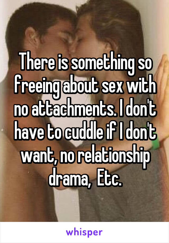 There is something so freeing about sex with no attachments. I don't have to cuddle if I don't want, no relationship drama,  Etc.