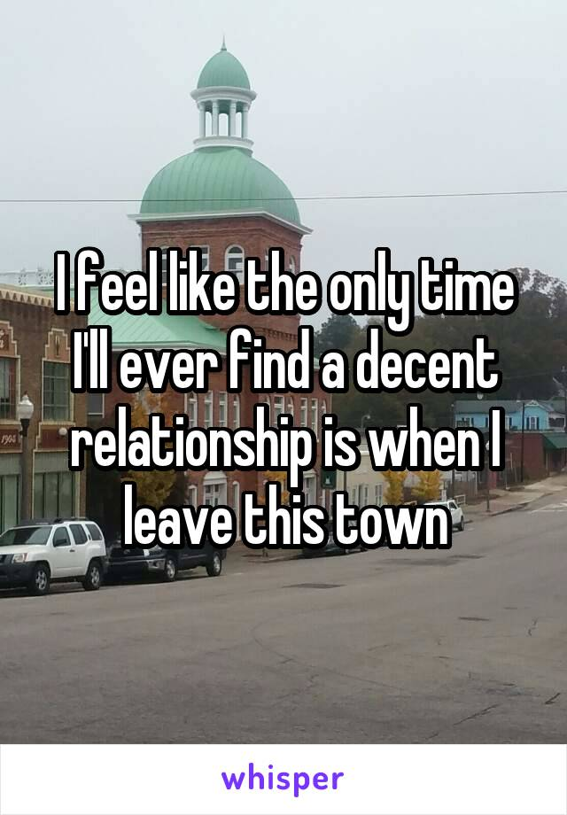 I feel like the only time I'll ever find a decent relationship is when I leave this town