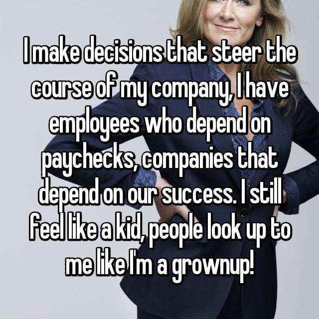 I make decisions that steer the course of my company, I have employees who depend on paychecks, companies that depend on our success. I still feel like a kid, people look up to me like I'm a grownup!
