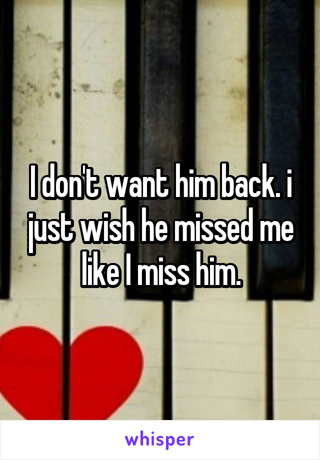 I don't want him back. i just wish he missed me like I miss him.