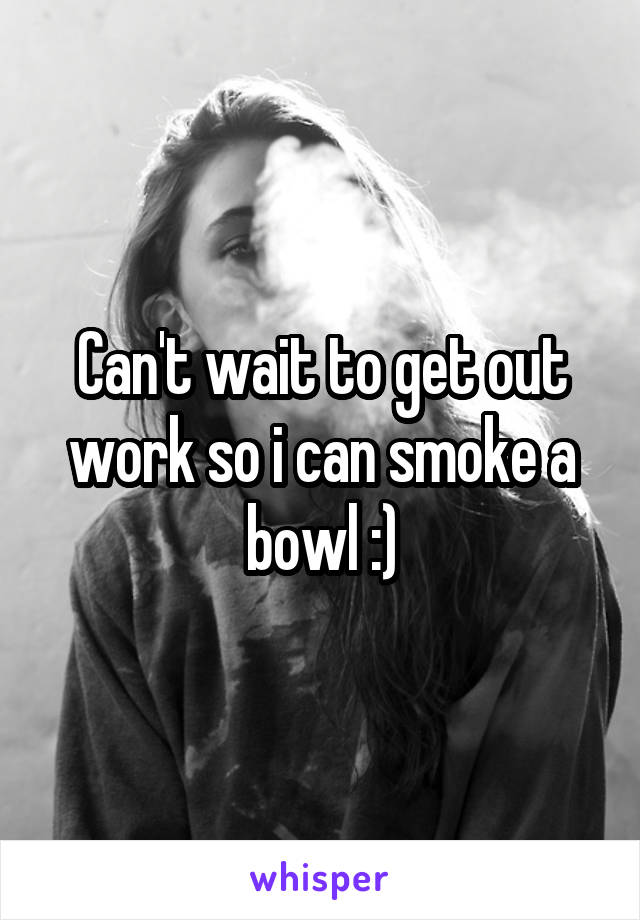 Can't wait to get out work so i can smoke a bowl :)