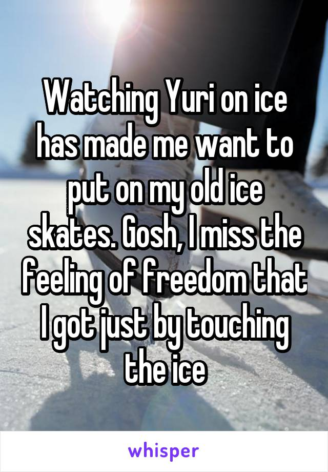 Watching Yuri on ice has made me want to put on my old ice skates. Gosh, I miss the feeling of freedom that I got just by touching the ice