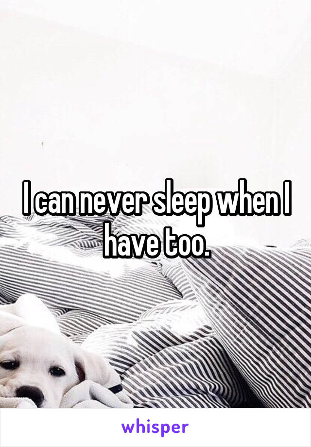 I can never sleep when I have too.