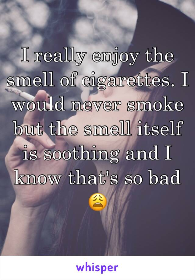 I really enjoy the smell of cigarettes. I would never smoke but the smell itself is soothing and I know that's so bad 😩