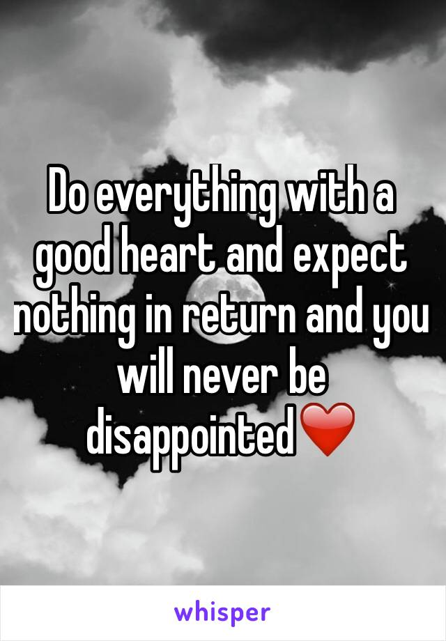 Do everything with a good heart and expect nothing in return and you will never be disappointed❤️