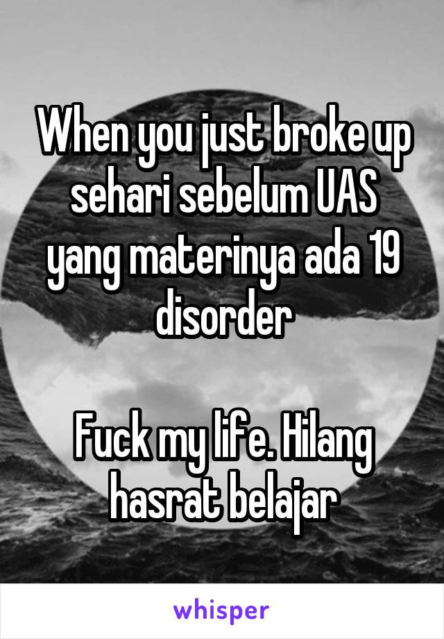 When you just broke up sehari sebelum UAS yang materinya ada 19 disorder  Fuck my life. Hilang hasrat belajar