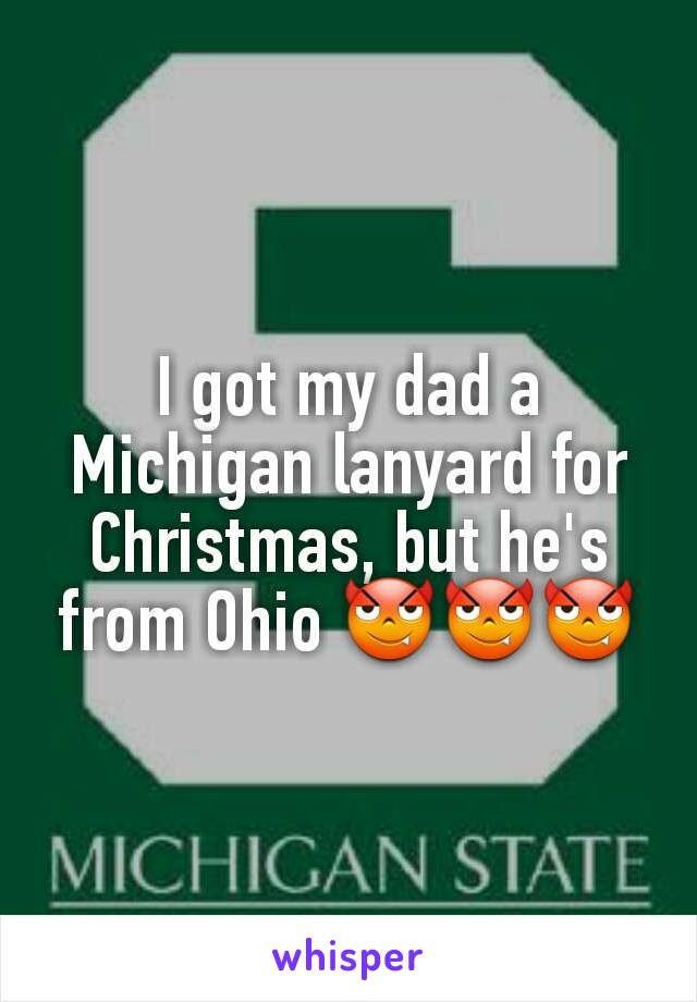 I got my dad a Michigan lanyard for Christmas, but he's from Ohio 😈😈😈