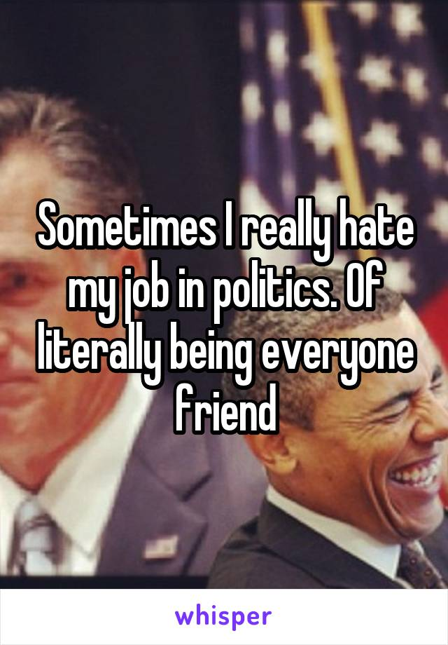 Sometimes I really hate my job in politics. Of literally being everyone friend