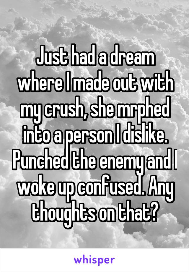 Just had a dream where I made out with my crush, she mrphed into a person I dislike. Punched the enemy and I woke up confused. Any thoughts on that?