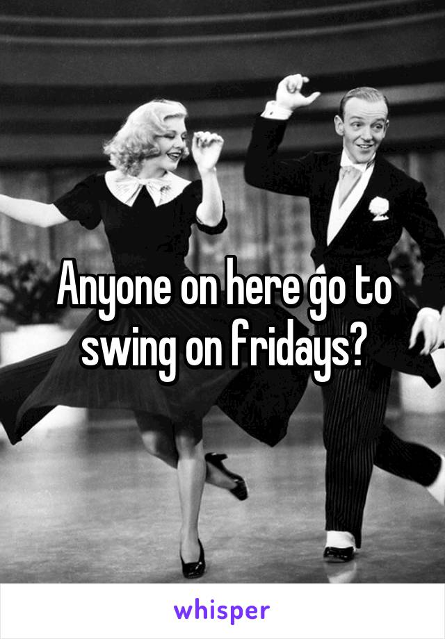 Anyone on here go to swing on fridays?
