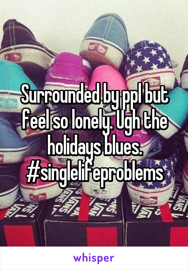 Surrounded by ppl but feel so lonely. Ugh the holidays blues. #singlelifeproblems