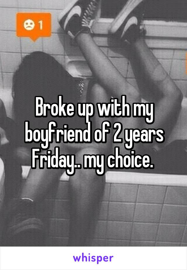 Broke up with my boyfriend of 2 years Friday.. my choice.