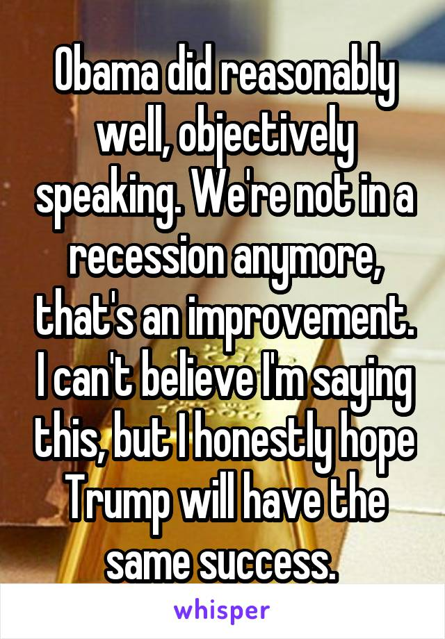 Obama did reasonably well, objectively speaking. We're not in a recession anymore, that's an improvement. I can't believe I'm saying this, but I honestly hope Trump will have the same success.