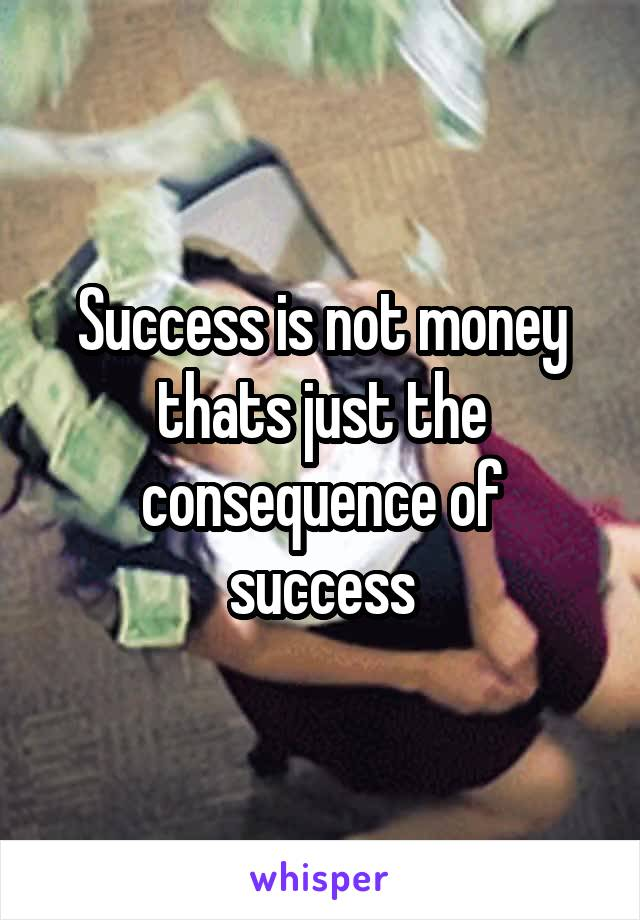 Success is not money thats just the consequence of success