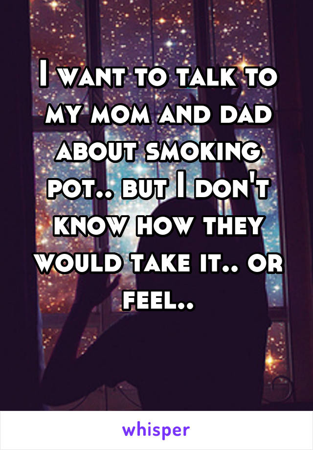 I want to talk to my mom and dad about smoking pot.. but I don't know how they would take it.. or feel..