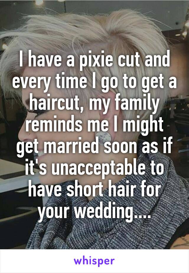 I have a pixie cut and every time I go to get a haircut, my family reminds me I might get married soon as if it's unacceptable to have short hair for your wedding....