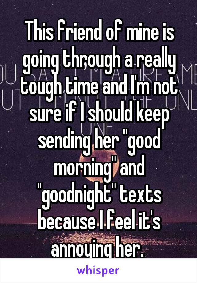 "This friend of mine is going through a really tough time and I'm not sure if I should keep sending her ""good morning"" and ""goodnight"" texts because I feel it's annoying her."