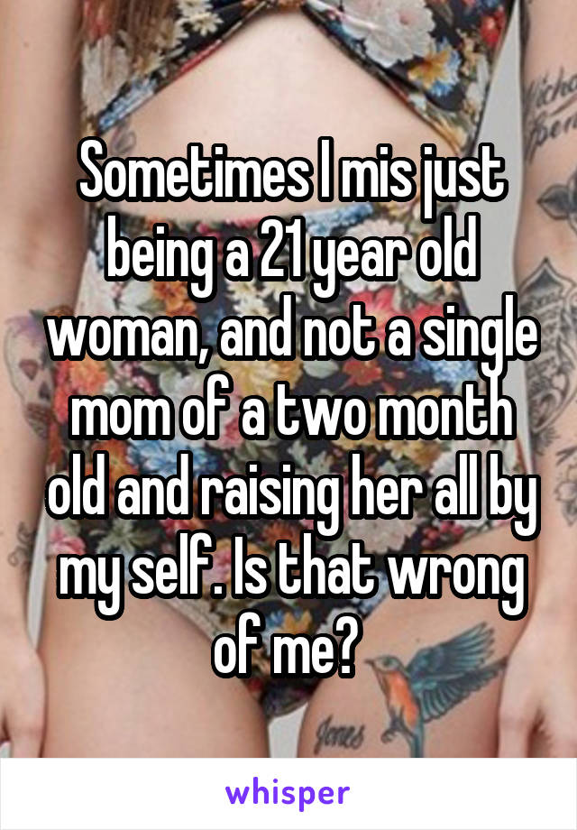 Sometimes I mis just being a 21 year old woman, and not a single mom of a two month old and raising her all by my self. Is that wrong of me?