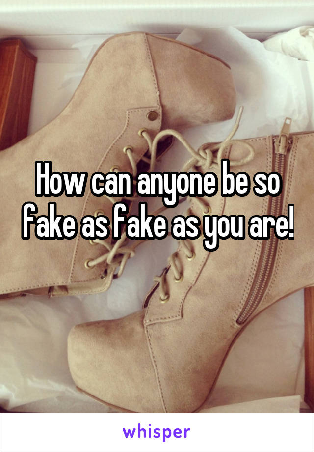 How can anyone be so fake as fake as you are!