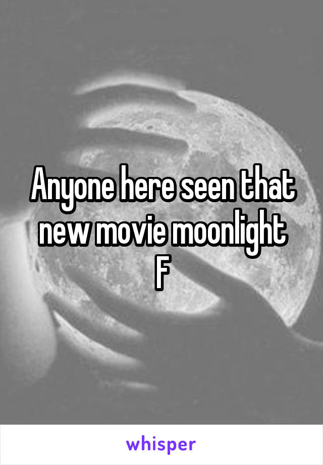 Anyone here seen that new movie moonlight F