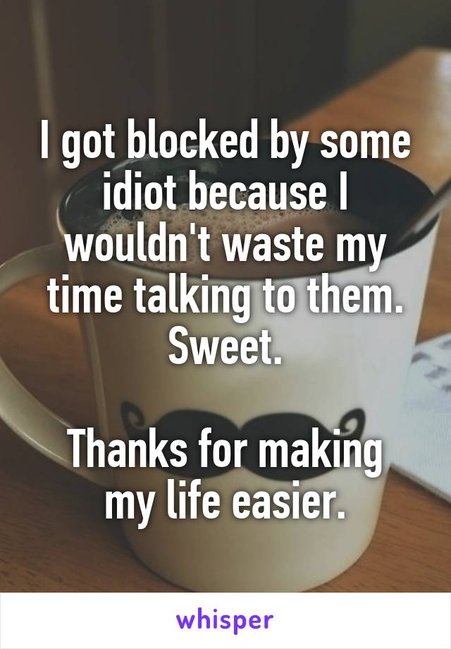 I got blocked by some idiot because I wouldn't waste my time talking to them. Sweet.  Thanks for making my life easier.