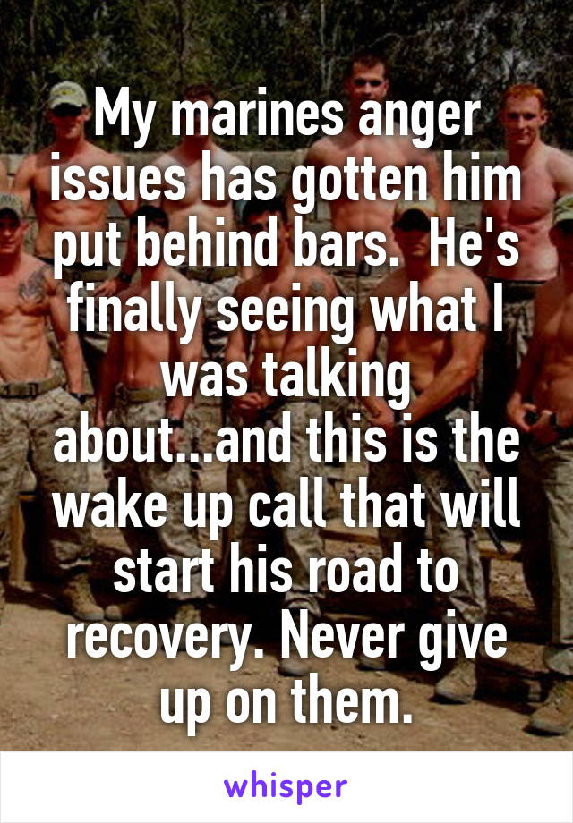 My marines anger issues has gotten him put behind bars.  He's finally seeing what I was talking about...and this is the wake up call that will start his road to recovery. Never give up on them.