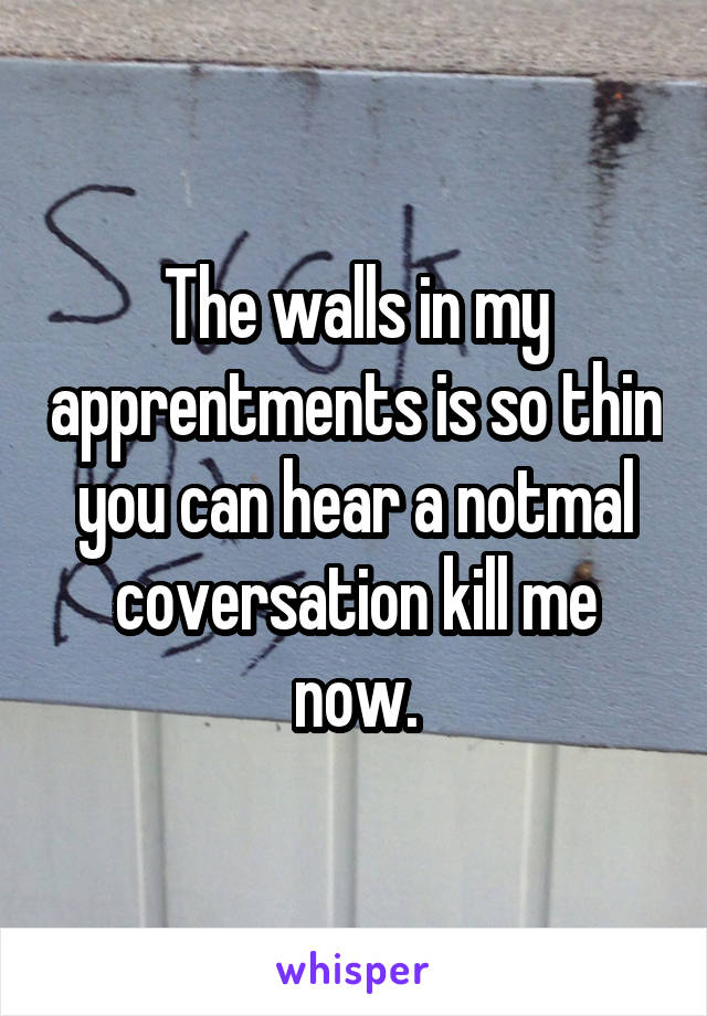The walls in my apprentments is so thin you can hear a notmal coversation kill me now.