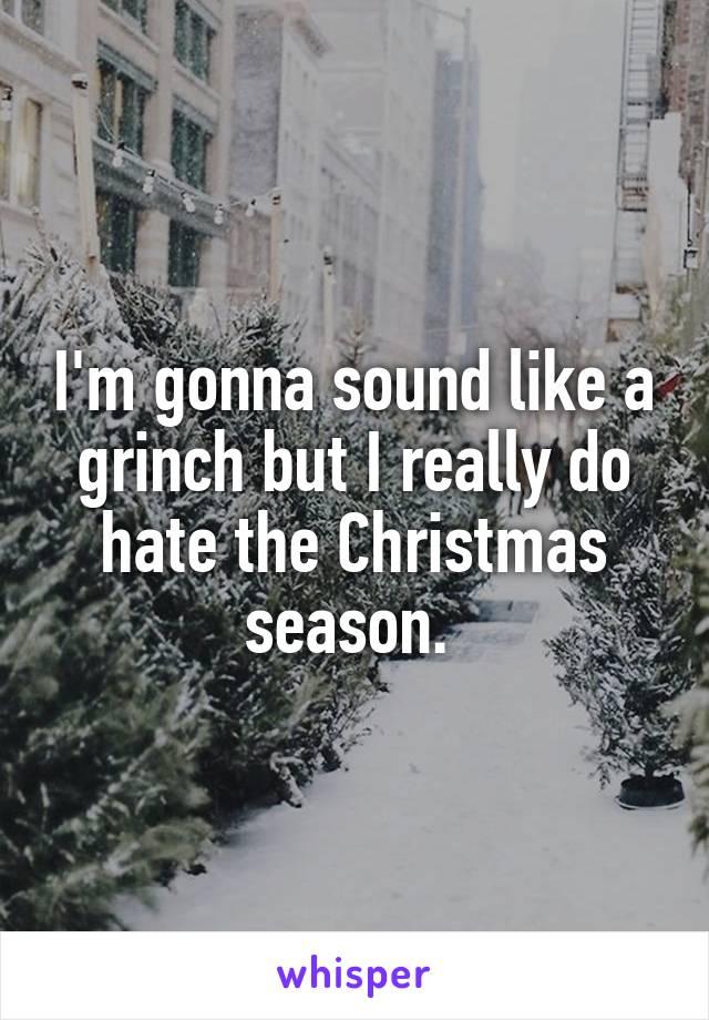 I'm gonna sound like a grinch but I really do hate the Christmas season.