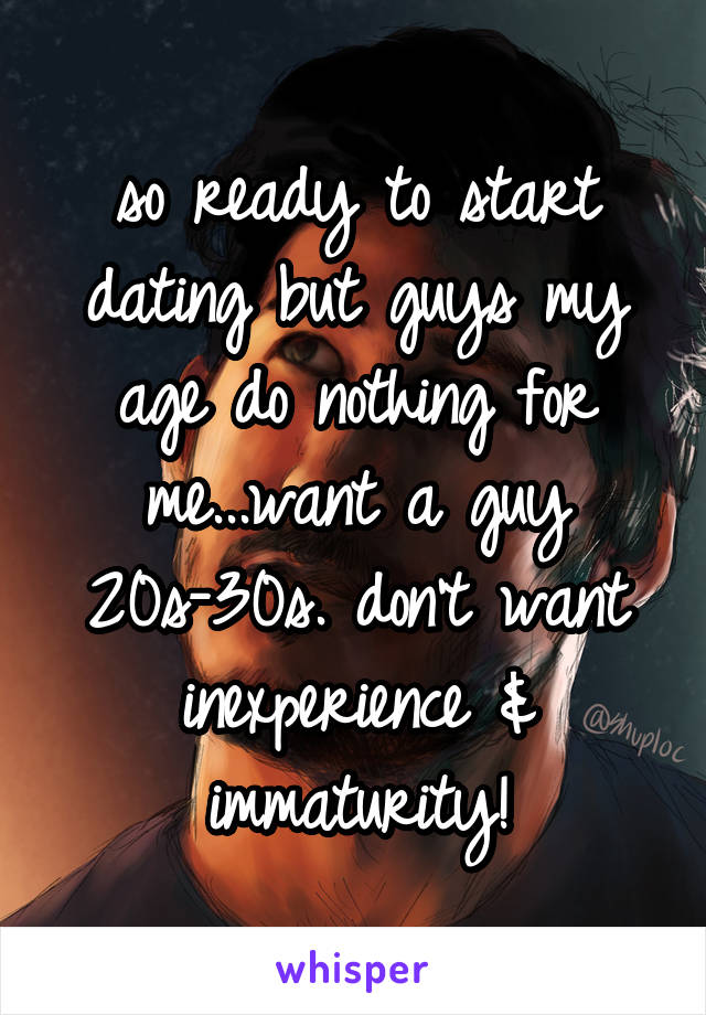 so ready to start dating but guys my age do nothing for me...want a guy 20s-30s. don't want inexperience & immaturity!