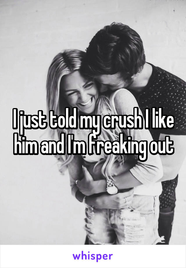 I just told my crush I like him and I'm freaking out