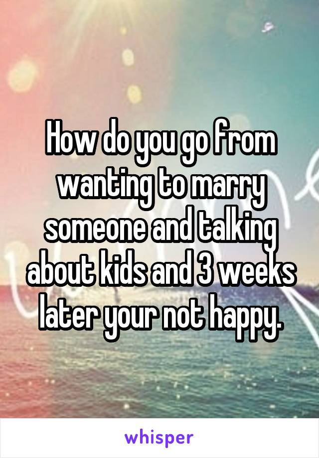 How do you go from wanting to marry someone and talking about kids and 3 weeks later your not happy.