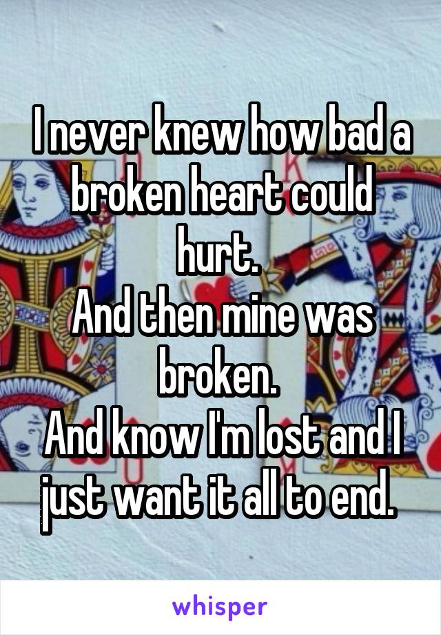 I never knew how bad a broken heart could hurt.  And then mine was broken.  And know I'm lost and I just want it all to end.