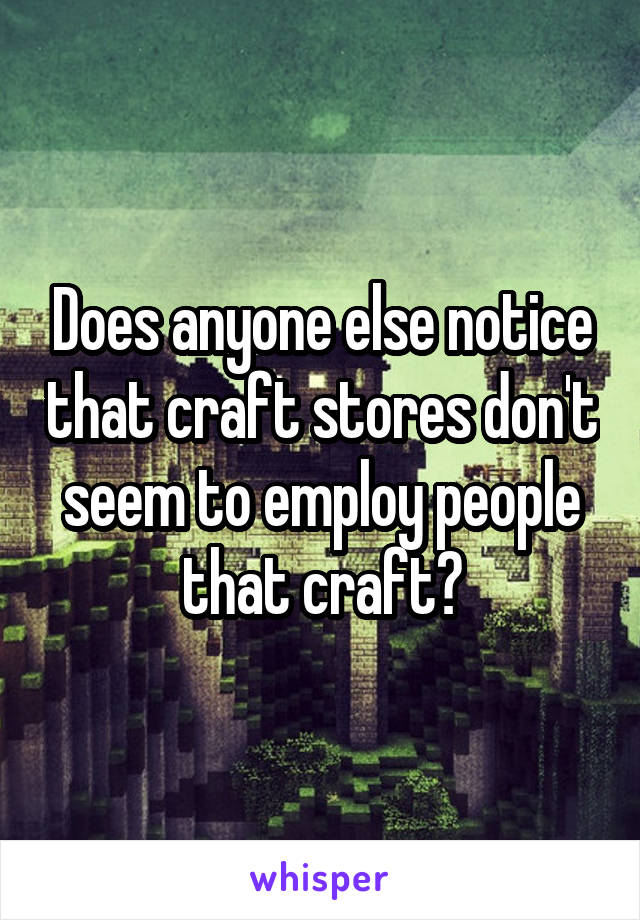 Does anyone else notice that craft stores don't seem to employ people that craft?