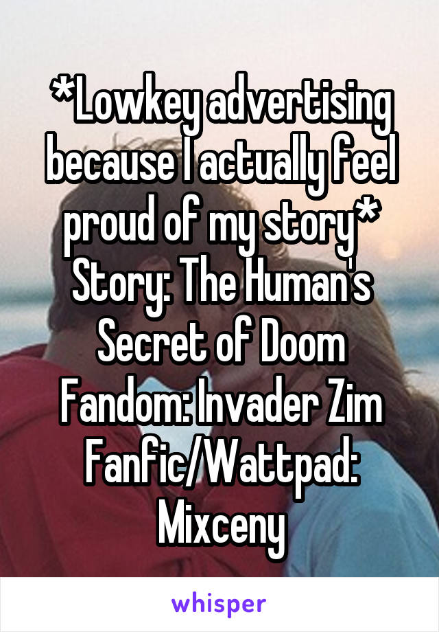 *Lowkey advertising because I actually feel proud of my story* Story: The Human's Secret of Doom Fandom: Invader Zim Fanfic/Wattpad: Mixceny