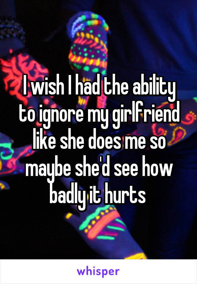 I wish I had the ability to ignore my girlfriend like she does me so maybe she'd see how badly it hurts