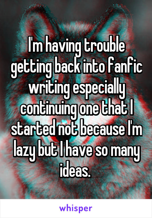 I'm having trouble getting back into fanfic writing especially continuing one that I started not because I'm lazy but I have so many ideas.